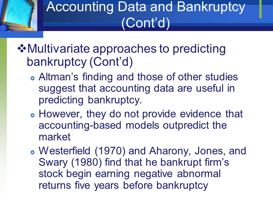 Accounting Data and Bankruptcy (Cont'd)  Multivariate approaches to predicting bankruptcy (Cont'd)  Altman's finding and those of other studies sugg