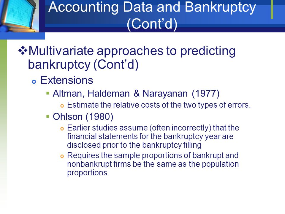 Accounting Data and Bankruptcy (Cont'd)  Multivariate approaches to predicting bankruptcy (Cont'd)  Extensions  Altman, Haldeman & Narayanan (1977)  Estimate the relative costs of the two types of errors.