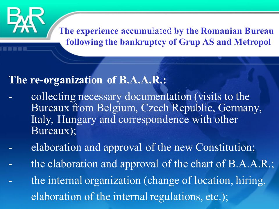 The experience accumulated by the Romanian Bureau following the bankruptcy of Grup AS and Metropol Content The re-organization of B.A.A.R.: - collecting necessary documentation (visits to the Bureaux from Belgium, Czech Republic, Germany, Italy, Hungary and correspondence with other Bureaux); - elaboration and approval of the new Constitution; - the elaboration and approval of the chart of B.A.A.R.; - the internal organization (change of location, hiring, elaboration of the internal regulations, etc.);
