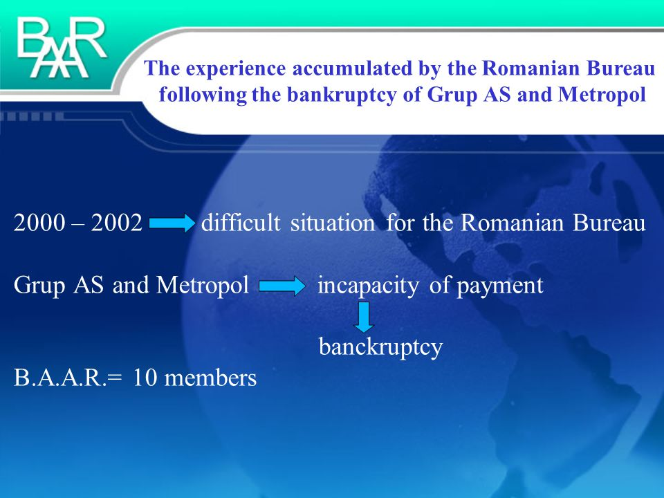 The experience accumulated by the Romanian Bureau following the bankruptcy of Grup AS and Metropol 2000 – 2002 difficult situation for the Romanian Bureau Grup AS and Metropol incapacity of payment banckruptcy B.A.A.R.= 10 members