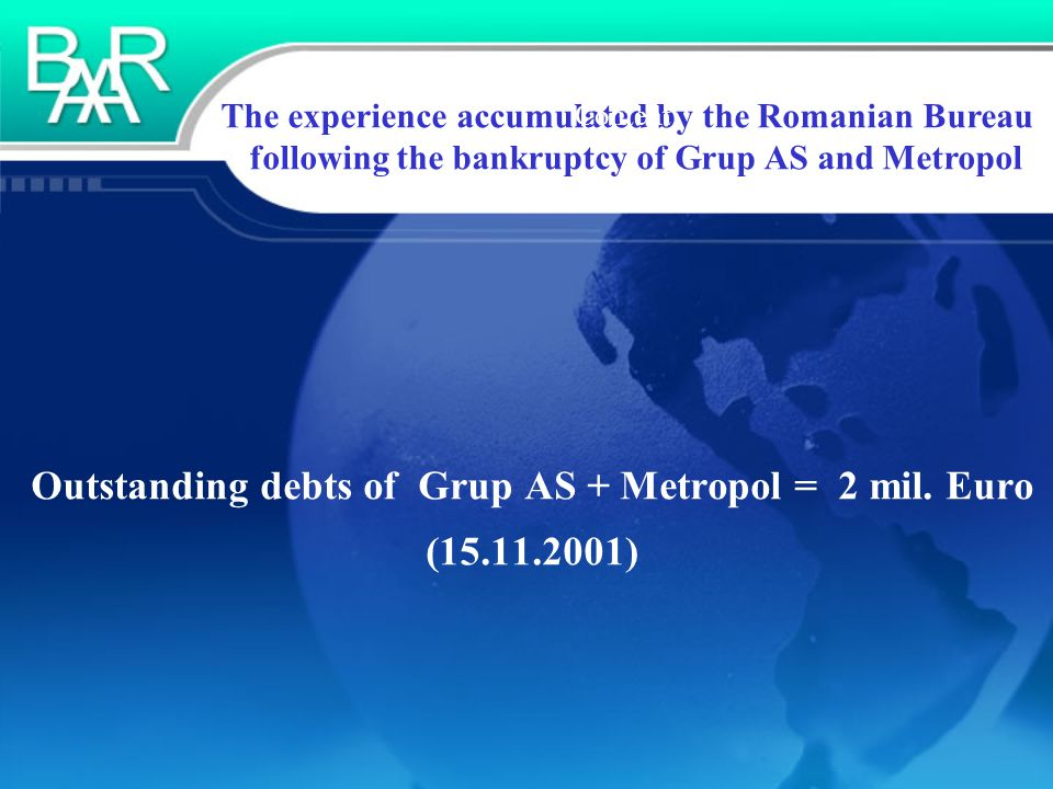 The experience accumulated by the Romanian Bureau following the bankruptcy of Grup AS and Metropol Content Outstanding debts of Grup AS + Metropol = 2 mil.