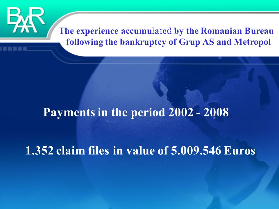The experience accumulated by the Romanian Bureau following the bankruptcy of Grup AS and Metropol Content Payments in the period 2002 - 2008 1.352 claim files in value of 5.009.546 Euros