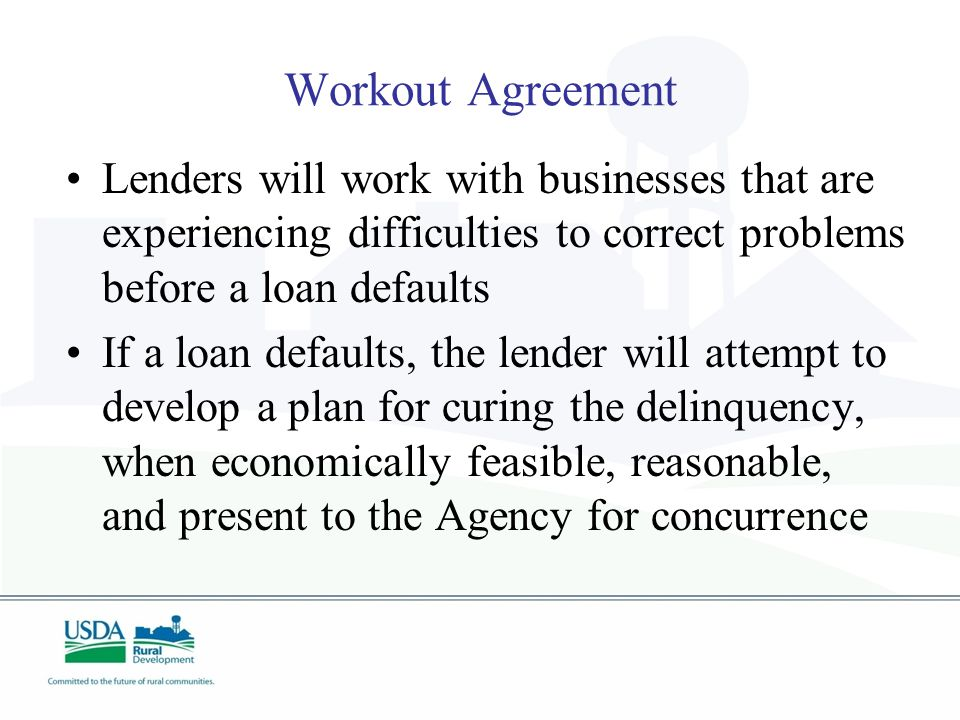 Workout Agreement Lenders will work with businesses that are experiencing difficulties to correct problems before a loan defaults If a loan defaults, the lender will attempt to develop a plan for curing the delinquency, when economically feasible, reasonable, and present to the Agency for concurrence
