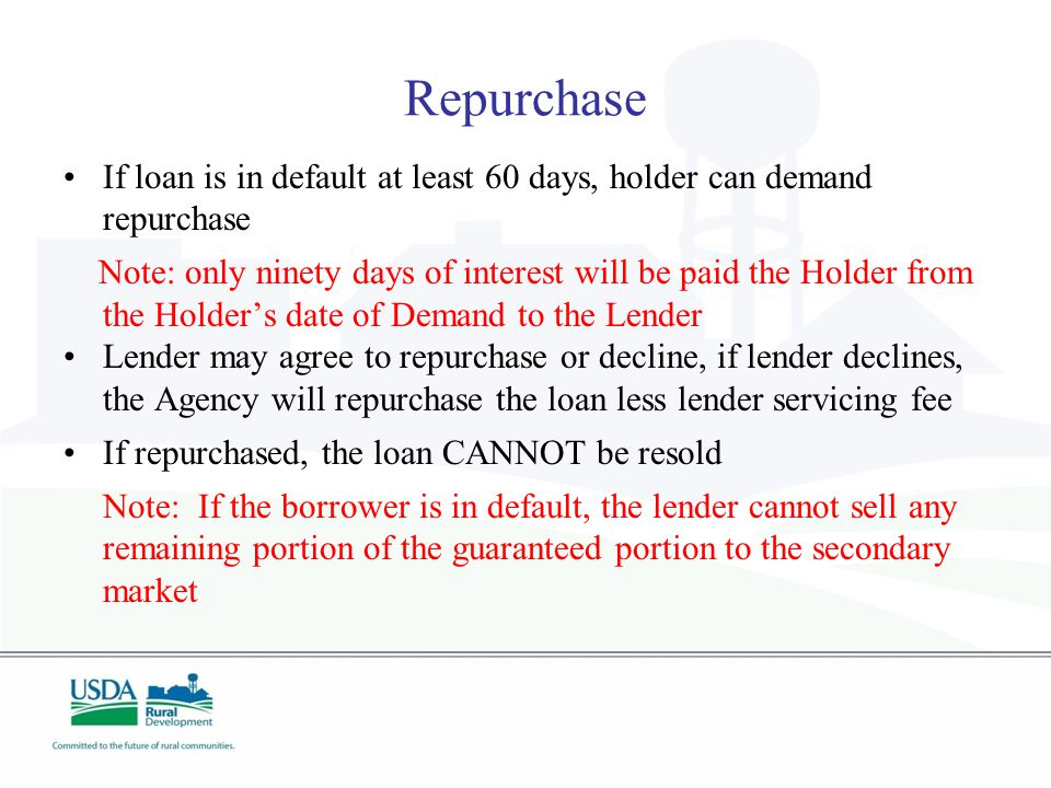 Repurchase If loan is in default at least 60 days, holder can demand repurchase Note: only ninety days of interest will be paid the Holder from the Holder's date of Demand to the Lender Lender may agree to repurchase or decline, if lender declines, the Agency will repurchase the loan less lender servicing fee If repurchased, the loan CANNOT be resold Note: If the borrower is in default, the lender cannot sell any remaining portion of the guaranteed portion to the secondary market