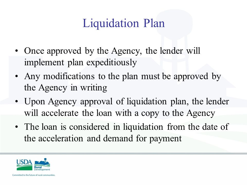Liquidation Plan Once approved by the Agency, the lender will implement plan expeditiously Any modifications to the plan must be approved by the Agency in writing Upon Agency approval of liquidation plan, the lender will accelerate the loan with a copy to the Agency The loan is considered in liquidation from the date of the acceleration and demand for payment