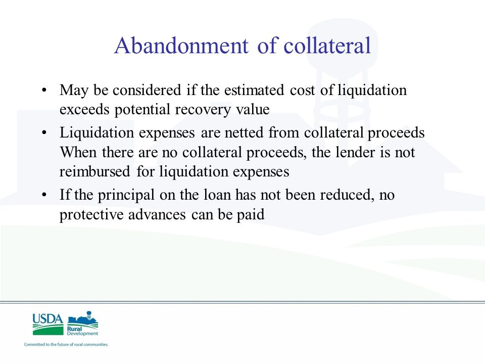Abandonment of collateral May be considered if the estimated cost of liquidation exceeds potential recovery value Liquidation expenses are netted from collateral proceeds When there are no collateral proceeds, the lender is not reimbursed for liquidation expenses If the principal on the loan has not been reduced, no protective advances can be paid