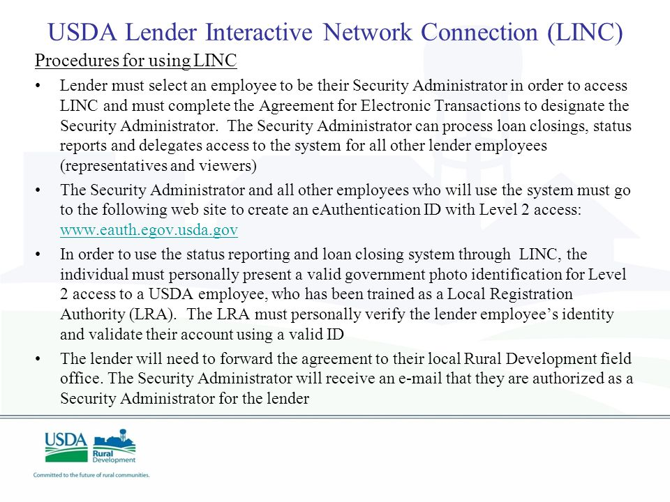 USDA Lender Interactive Network Connection (LINC) Procedures for using LINC Lender must select an employee to be their Security Administrator in order to access LINC and must complete the Agreement for Electronic Transactions to designate the Security Administrator.