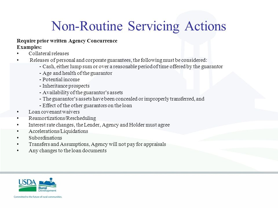 Non-Routine Servicing Actions Require prior written Agency Concurrence Examples: Collateral releases Releases of personal and corporate guarantees, the following must be considered: - Cash, either lump sum or over a reasonable period of time offered by the guarantor - Age and health of the guarantor - Potential income - Inheritance prospects - Availability of the guarantor's assets - The guarantor's assets have been concealed or improperly transferred, and - Effect of the other guarantors on the loan Loan covenant waivers Reamortizations/Rescheduling Interest rate changes, the Lender, Agency and Holder must agree Accelerations/Liquidations Subordinations Transfers and Assumptions, Agency will not pay for appraisals Any changes to the loan documents