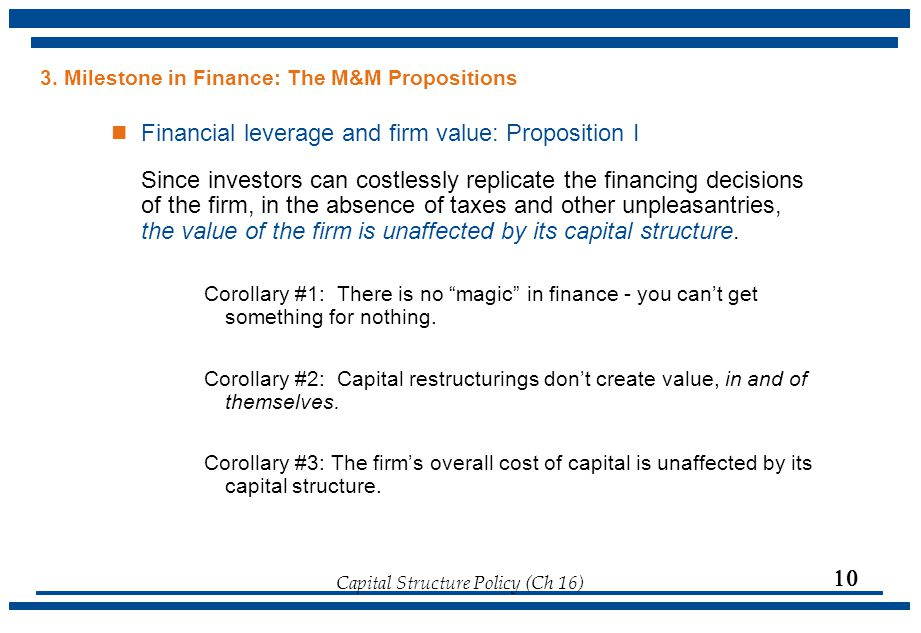 Capital Structure Policy (Ch 16)  3. Milestone in Finance: The M&M Propositions Financial leverage and firm value: Proposition I Since investors can