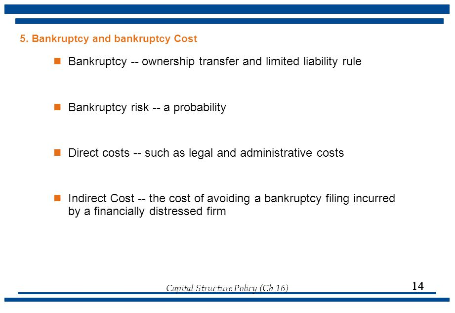 Capital Structure Policy (Ch 16)  5. Bankruptcy and bankruptcy Cost Bankruptcy -- ownership transfer and limited liability rule Bankruptcy risk -- a