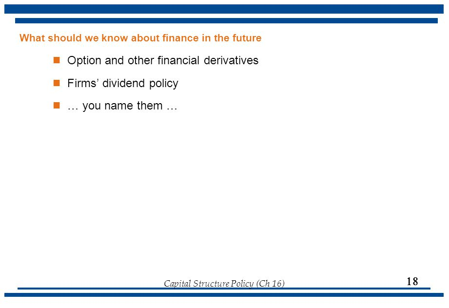 Capital Structure Policy (Ch 16)  What should we know about finance in the future Option and other financial derivatives Firms' dividend policy … yo