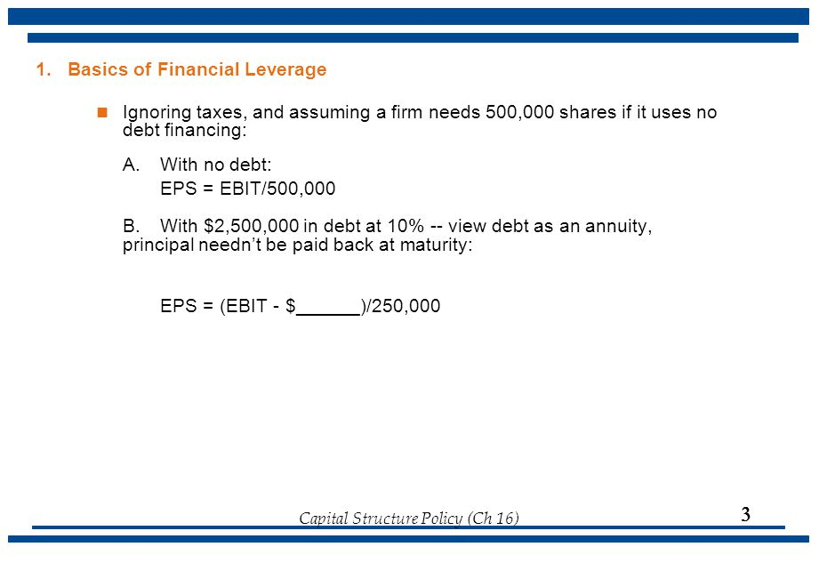 Capital Structure Policy (Ch 16)  1. Basics of Financial Leverage Ignoring taxes, and assuming a firm needs 500,000 shares if it uses no debt financi