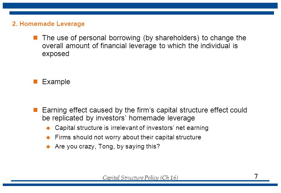 Capital Structure Policy (Ch 16)  2. Homemade Leverage The use of personal borrowing (by shareholders) to change the overall amount of financial leve
