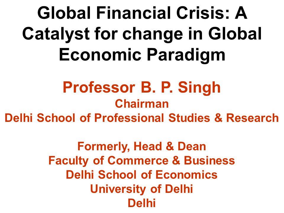 Global Financial Crisis: A Catalyst for change in Global Economic Paradigm Professor B. P. Singh Chairman Delhi School of Professional Studies & Resea