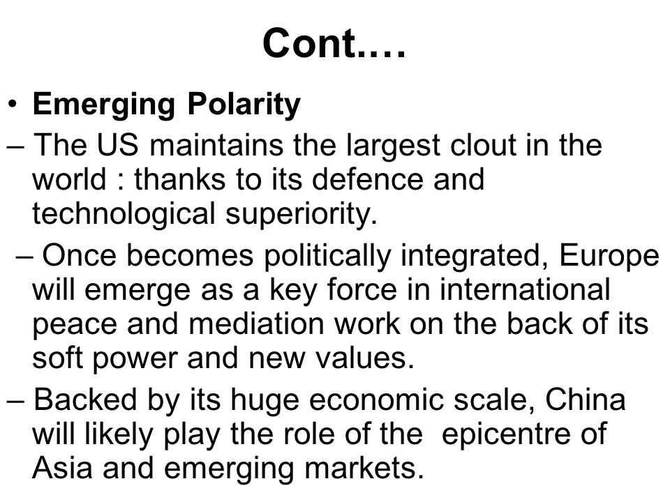 Cont.… Emerging Polarity – The US maintains the largest clout in the world : thanks to its defence and technological superiority. – Once becomes polit