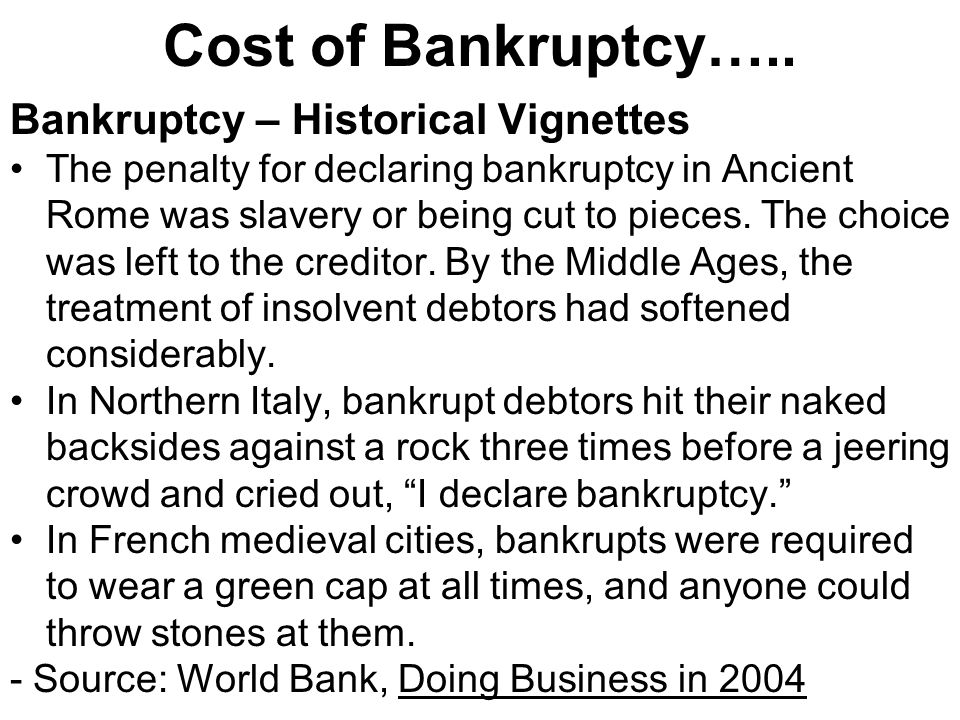 Cost of Bankruptcy….. Bankruptcy – Historical Vignettes The penalty for declaring bankruptcy in Ancient Rome was slavery or being cut to pieces. The c