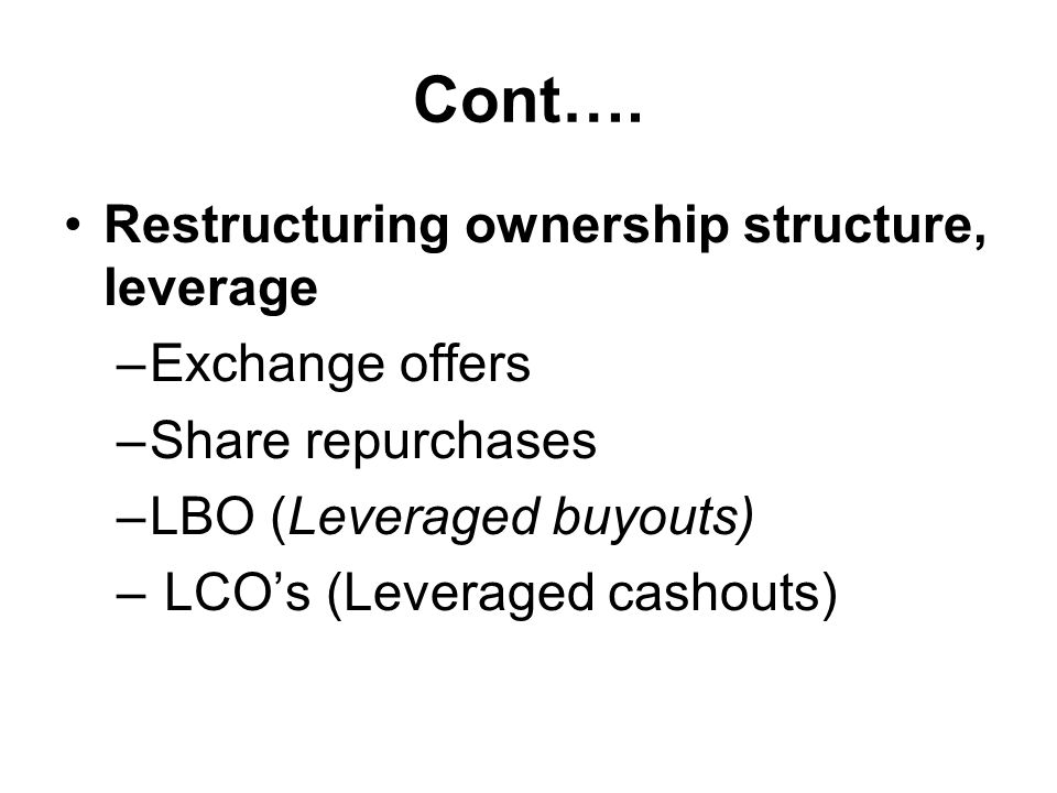 Cont…. Restructuring ownership structure, leverage –Exchange offers –Share repurchases –LBO (Leveraged buyouts) – LCO's (Leveraged cashouts)