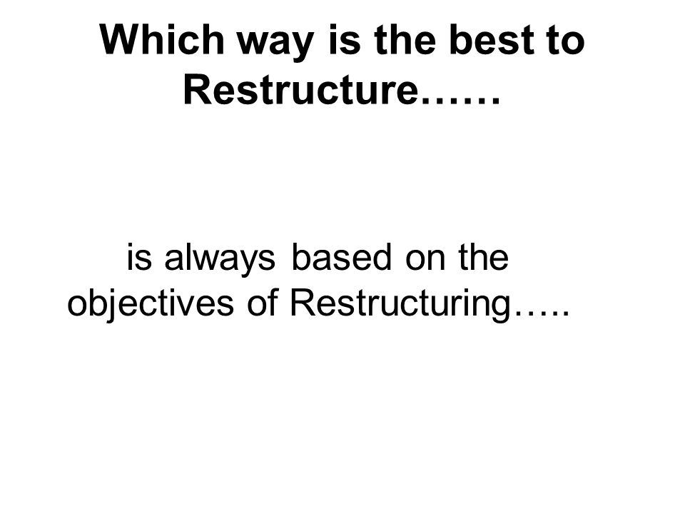 Which way is the best to Restructure…… is always based on the objectives of Restructuring…..