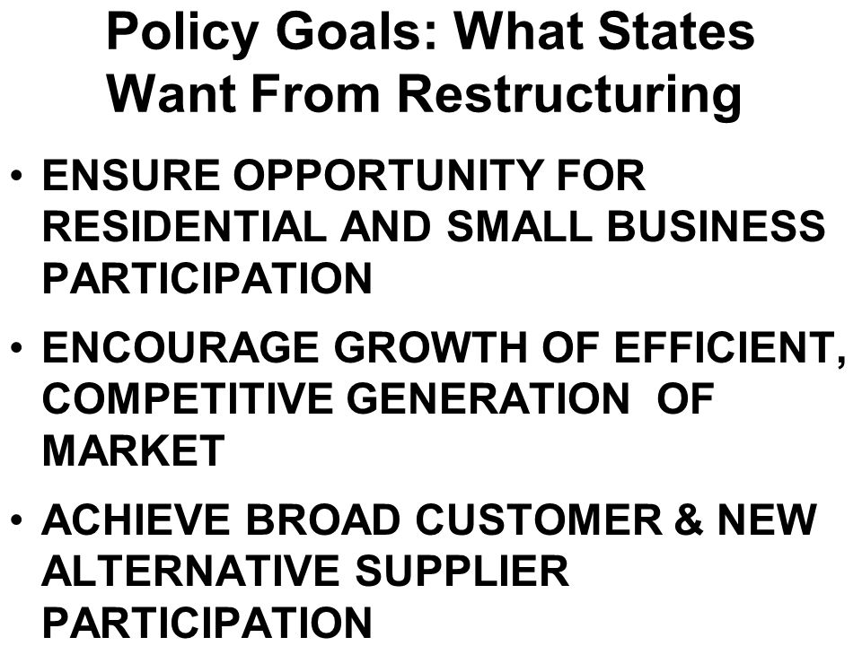 Policy Goals: What States Want From Restructuring ENSURE OPPORTUNITY FOR RESIDENTIAL AND SMALL BUSINESS PARTICIPATION ENCOURAGE GROWTH OF EFFICIENT, C