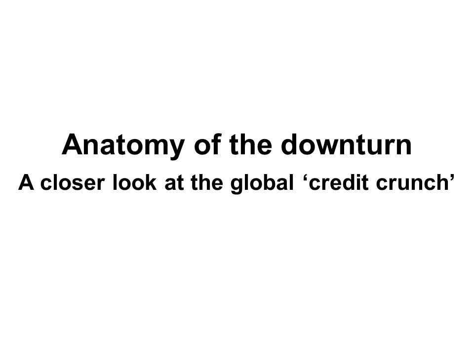Anatomy of the downturn A closer look at the global 'credit crunch'