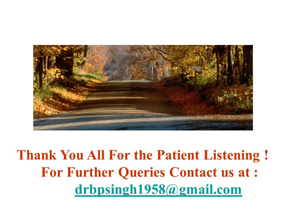 Thank You All For the Patient Listening ! For Further Queries Contact us at : drbpsingh1958@gmail.com