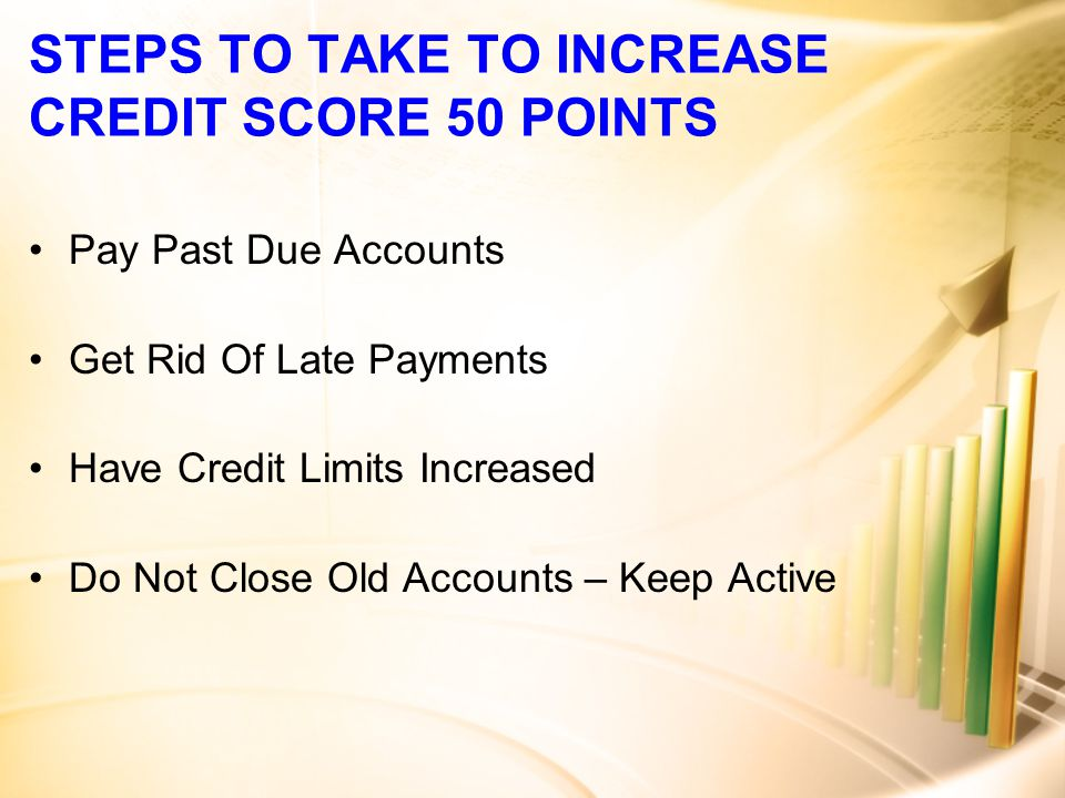 STEPS TO TAKE TO INCREASE CREDIT SCORE 50 POINTS Pay Past Due Accounts Get Rid Of Late Payments Have Credit Limits Increased Do Not Close Old Accounts