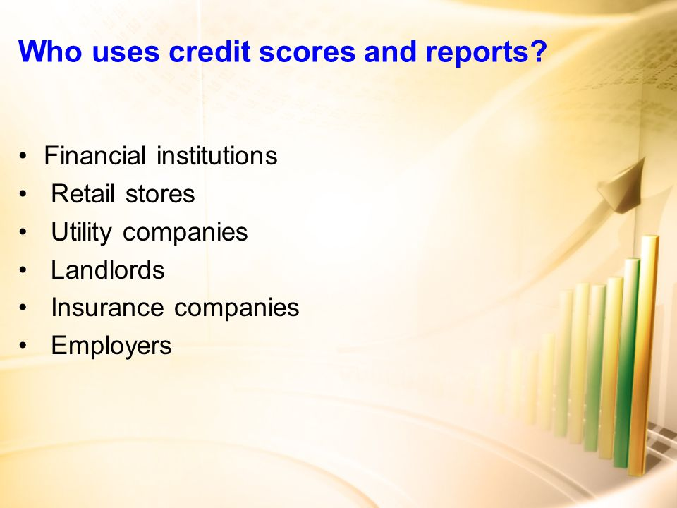 Who uses credit scores and reports.