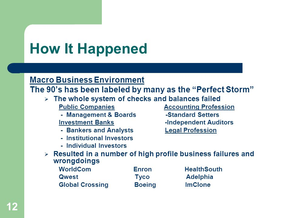 12 How It Happened Macro Business Environment The 90's has been labeled by many as the Perfect Storm  The whole system of checks and balances failed Public Companies Accounting Profession - Management & Boards -Standard Setters Investment Banks -Independent Auditors - Bankers and Analysts Legal Profession - Institutional Investors - Individual Investors  Resulted in a number of high profile business failures and wrongdoings WorldCom Enron HealthSouth Qwest Tyco Adelphia Global Crossing Boeing ImClone