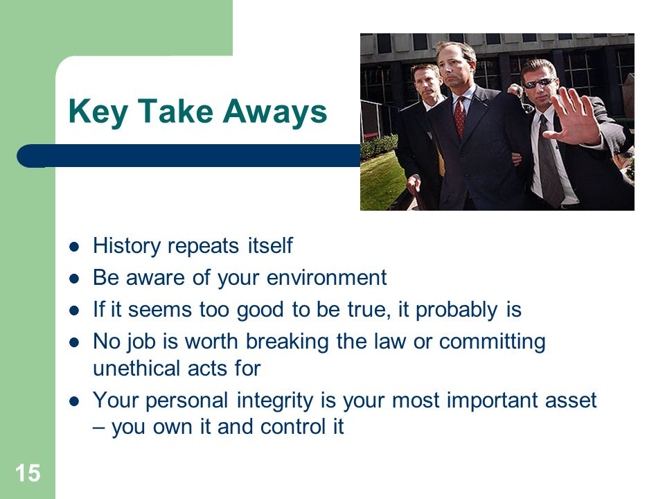 15 Key Take Aways History repeats itself Be aware of your environment If it seems too good to be true, it probably is No job is worth breaking the law or committing unethical acts for Your personal integrity is your most important asset – you own it and control it