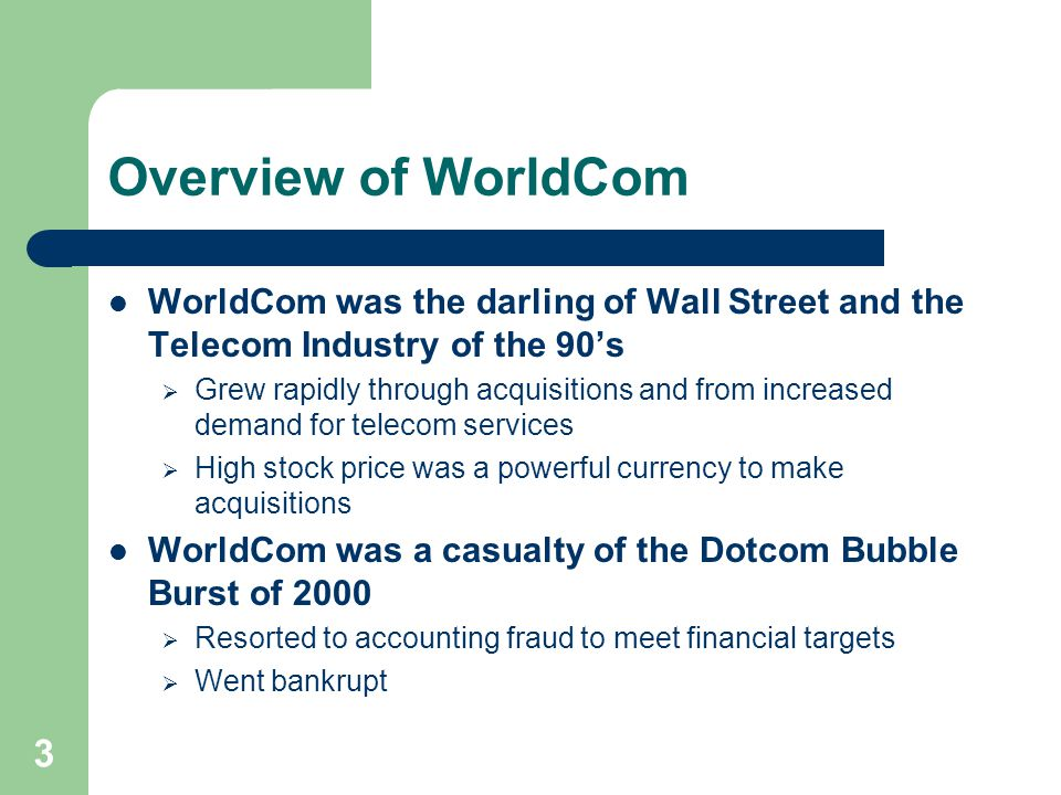3 Overview of WorldCom WorldCom was the darling of Wall Street and the Telecom Industry of the 90's  Grew rapidly through acquisitions and from increased demand for telecom services  High stock price was a powerful currency to make acquisitions WorldCom was a casualty of the Dotcom Bubble Burst of 2000  Resorted to accounting fraud to meet financial targets  Went bankrupt