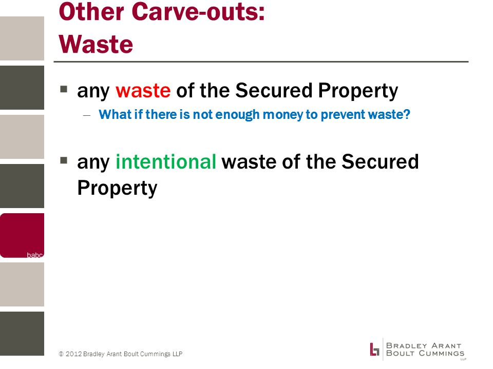 © 2012 Bradley Arant Boult Cummings LLP Other Carve-outs: Waste  any waste of the Secured Property – What if there is not enough money to prevent waste.