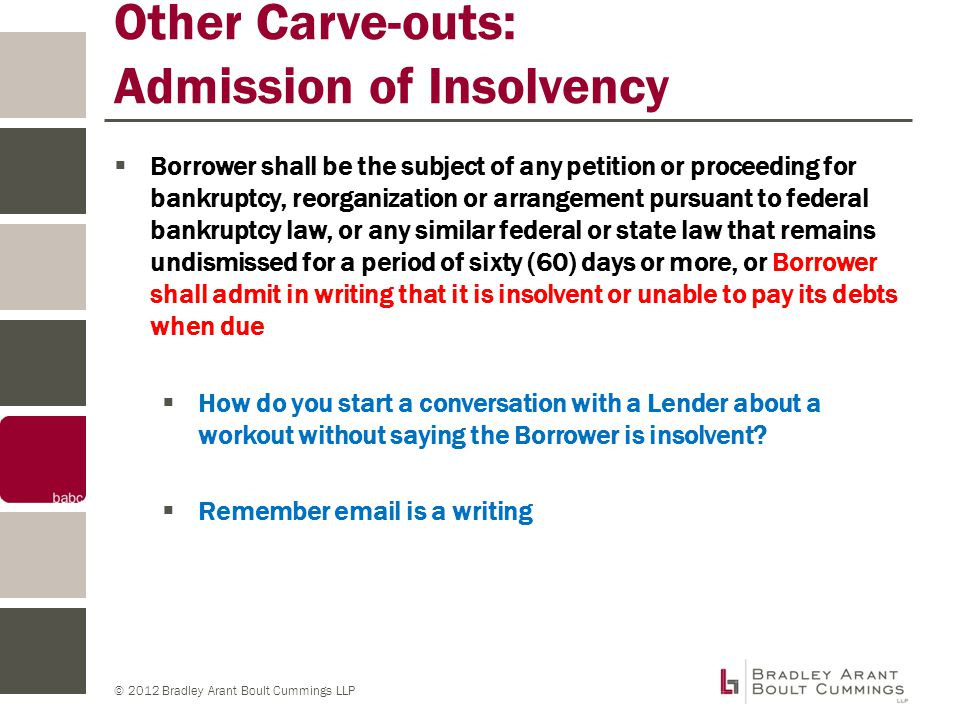© 2012 Bradley Arant Boult Cummings LLP Other Carve-outs: Admission of Insolvency  Borrower shall be the subject of any petition or proceeding for bankruptcy, reorganization or arrangement pursuant to federal bankruptcy law, or any similar federal or state law that remains undismissed for a period of sixty (60) days or more, or Borrower shall admit in writing that it is insolvent or unable to pay its debts when due  How do you start a conversation with a Lender about a workout without saying the Borrower is insolvent.