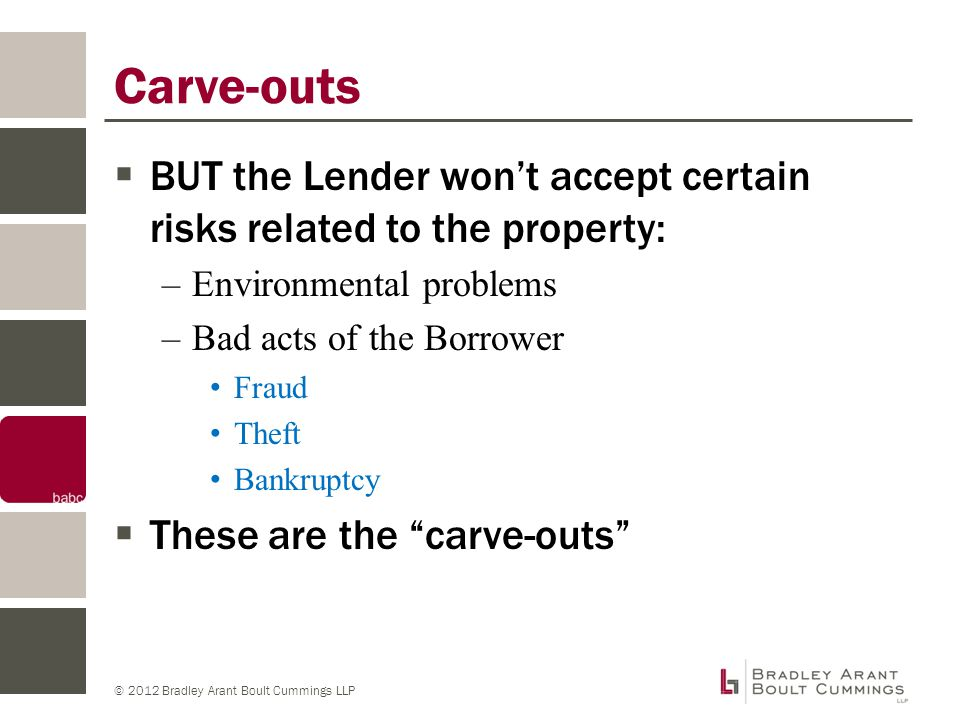 © 2012 Bradley Arant Boult Cummings LLP Other Carve-outs  There are lots of other carve-outs to worry about even if you do not have a loan with SPE covenants!