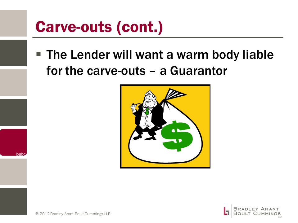 © 2012 Bradley Arant Boult Cummings LLP Carve-outs (cont.)  The Lender will want a warm body liable for the carve-outs – a Guarantor