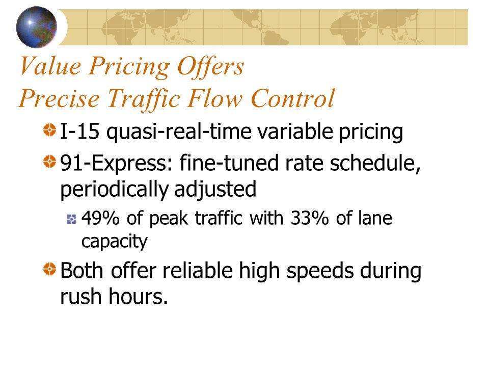 Value Pricing Offers Precise Traffic Flow Control I-15 quasi-real-time variable pricing 91-Express: fine-tuned rate schedule, periodically adjusted 49% of peak traffic with 33% of lane capacity Both offer reliable high speeds during rush hours.