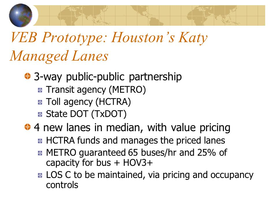 VEB Prototype: Houston's Katy Managed Lanes 3-way public-public partnership Transit agency (METRO) Toll agency (HCTRA) State DOT (TxDOT) 4 new lanes in median, with value pricing HCTRA funds and manages the priced lanes METRO guaranteed 65 buses/hr and 25% of capacity for bus + HOV3+ LOS C to be maintained, via pricing and occupancy controls