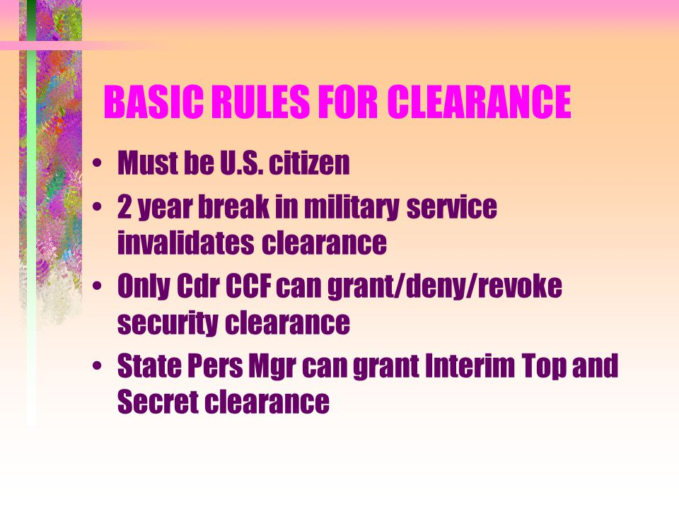 BASIC RULES FOR CLEARANCE Must be U.S. citizen 2 year break in military service invalidates clearance Only Cdr CCF can grant/deny/revoke security clea