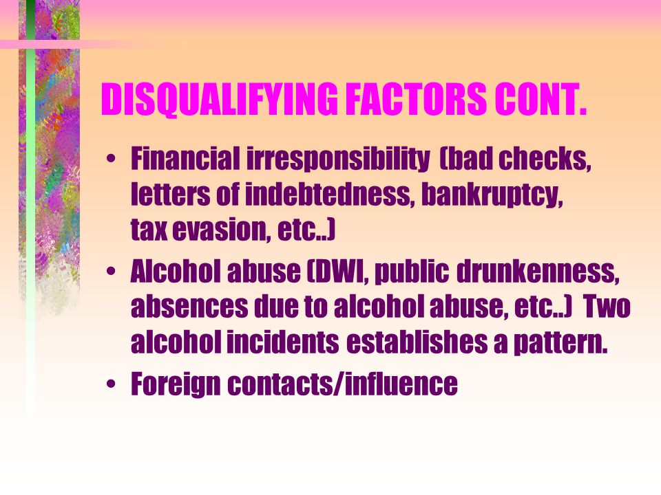 DISQUALIFYING FACTORS CONT. Financial irresponsibility (bad checks, letters of indebtedness, bankruptcy, tax evasion, etc..) Alcohol abuse (DWI, publi