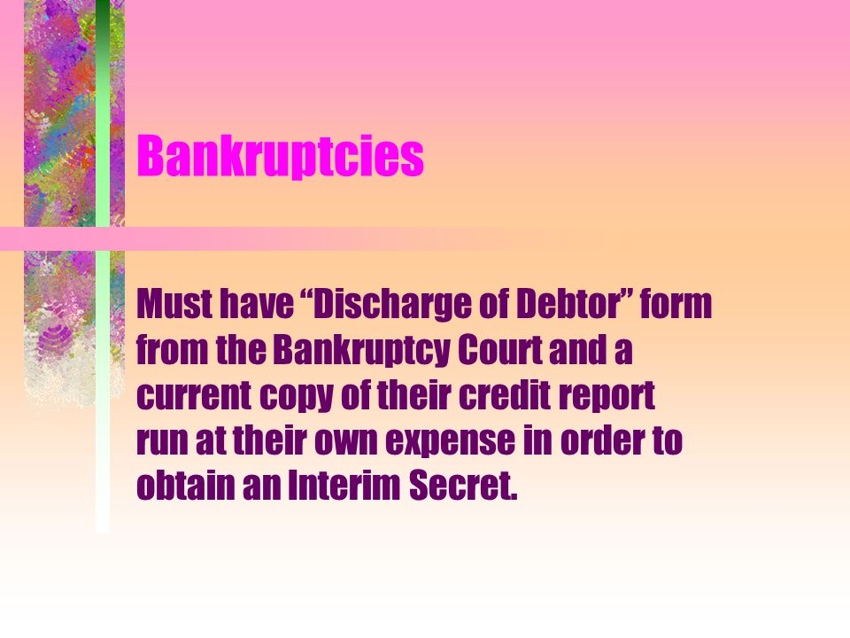 """Bankruptcies Must have """"Discharge of Debtor"""" form from the Bankruptcy Court and a current copy of their credit report run at their own expense in orde"""