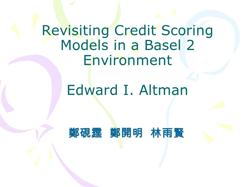 Revisiting Credit Scoring Models in a Basel 2 Environment Edward I. Altman 鄭硯霆 鄭開明 林雨賢