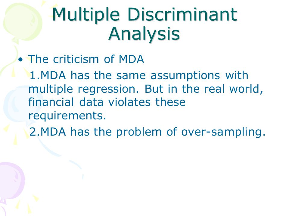 Multiple Discriminant Analysis The criticism of MDA 1.MDA has the same assumptions with multiple regression. But in the real world, financial data vio