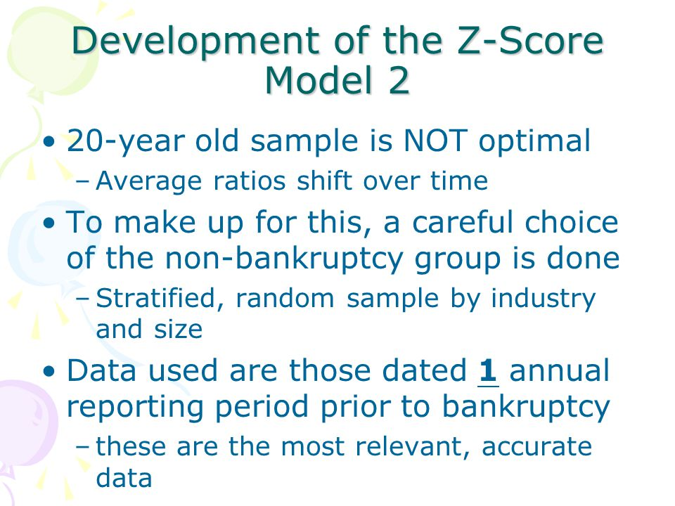 Development of the Z-Score Model 2 20-year old sample is NOT optimal –Average ratios shift over time To make up for this, a careful choice of the non-bankruptcy group is done –Stratified, random sample by industry and size Data used are those dated 1 annual reporting period prior to bankruptcy –these are the most relevant, accurate data