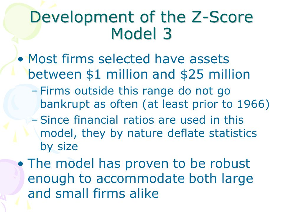 Development of the Z-Score Model 3 Most firms selected have assets between $1 million and $25 million –Firms outside this range do not go bankrupt as often (at least prior to 1966) –Since financial ratios are used in this model, they by nature deflate statistics by size The model has proven to be robust enough to accommodate both large and small firms alike