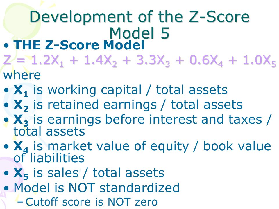 Development of the Z-Score Model 5 THE Z-Score Model Z = 1.2X 1 + 1.4X 2 + 3.3X 3 + 0.6X 4 + 1.0X 5 where X 1 is working capital / total assets X 2 is retained earnings / total assets X 3 is earnings before interest and taxes / total assets X 4 is market value of equity / book value of liabilities X 5 is sales / total assets Model is NOT standardized –Cutoff score is NOT zero