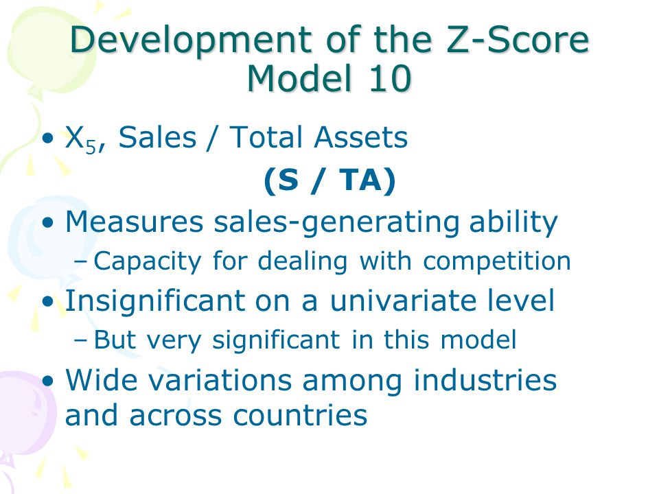Development of the Z-Score Model 10 X 5, Sales / Total Assets (S / TA) Measures sales-generating ability –Capacity for dealing with competition Insignificant on a univariate level –But very significant in this model Wide variations among industries and across countries