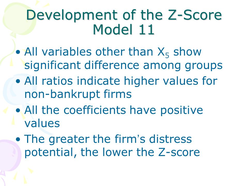 Development of the Z-Score Model 11 All variables other than X 5 show significant difference among groups All ratios indicate higher values for non-bankrupt firms All the coefficients have positive values The greater the firm ' s distress potential, the lower the Z-score