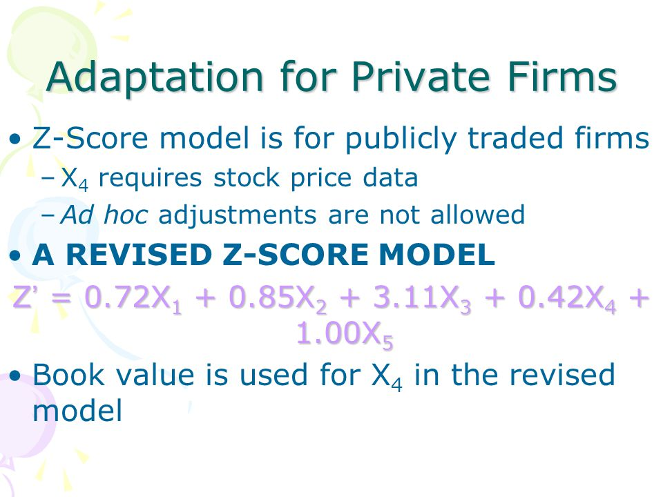 Adaptation for Private Firms Z-Score model is for publicly traded firms –X 4 requires stock price data –Ad hoc adjustments are not allowed A REVISED Z-SCORE MODEL Z ' = 0.72X 1 + 0.85X 2 + 3.11X 3 + 0.42X 4 + 1.00X 5 Book value is used for X 4 in the revised model