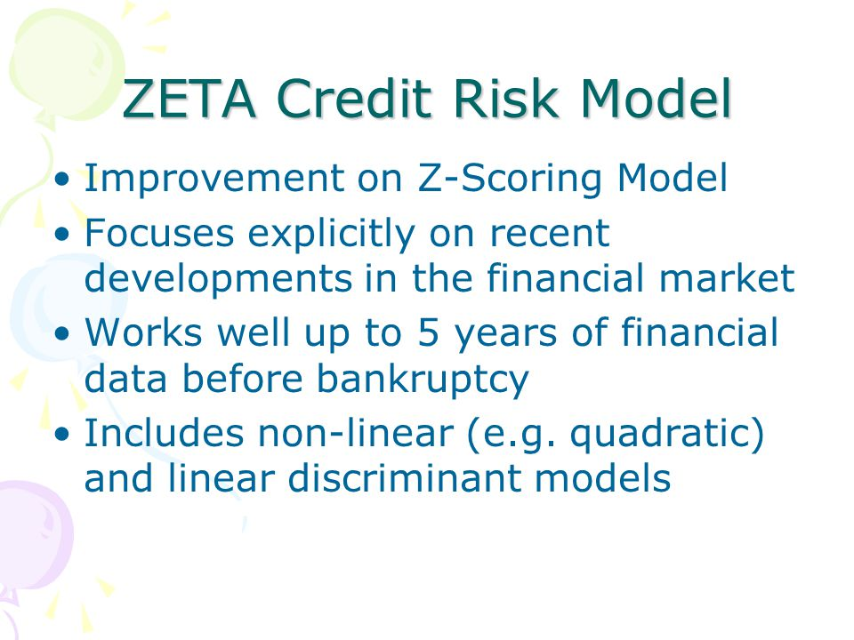 ZETA Credit Risk Model Improvement on Z-Scoring Model Focuses explicitly on recent developments in the financial market Works well up to 5 years of financial data before bankruptcy Includes non-linear (e.g.