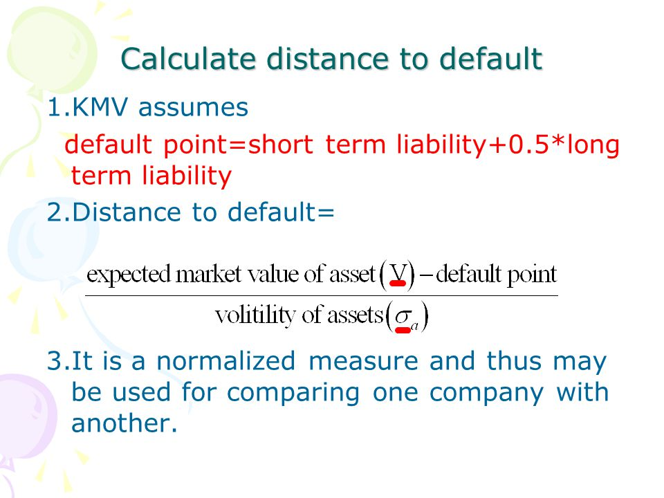 Calculate distance to default 1.KMV assumes default point=short term liability+0.5*long term liability 2.Distance to default= 3.It is a normalized measure and thus may be used for comparing one company with another.