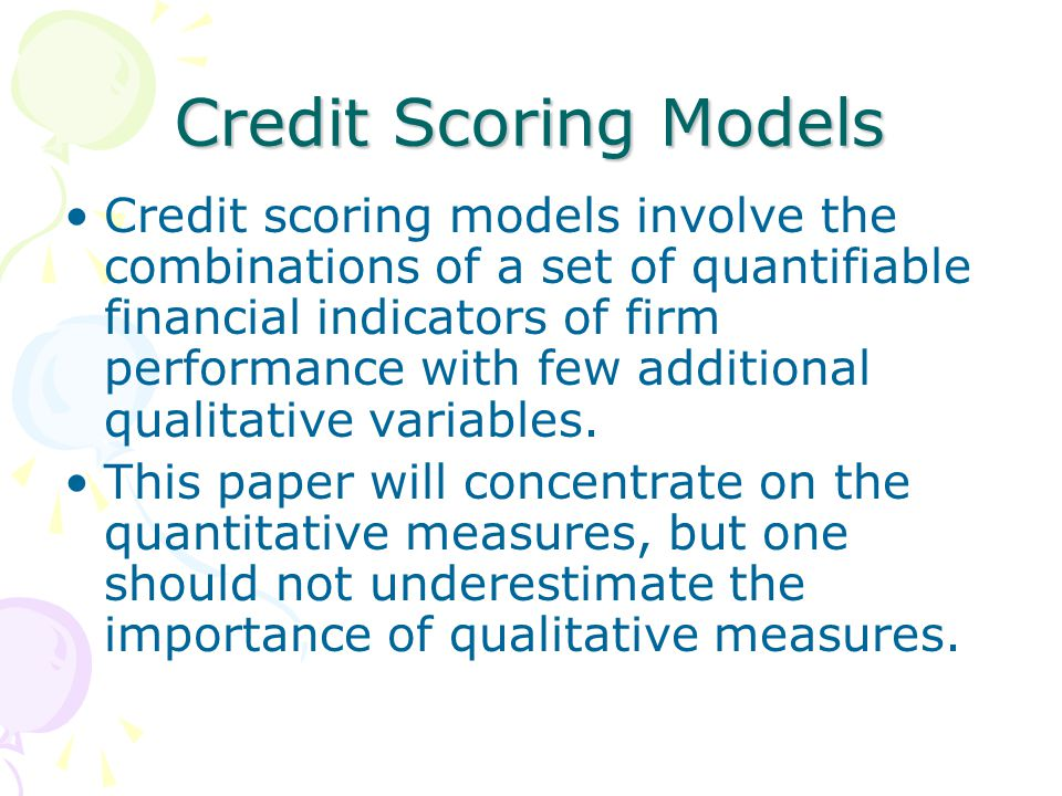 Credit Scoring Models Credit scoring models involve the combinations of a set of quantifiable financial indicators of firm performance with few additional qualitative variables.